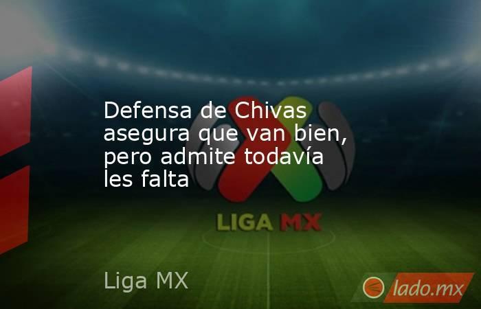 Defensa de Chivas asegura que van bien, pero admite todavía les falta. Noticias en tiempo real