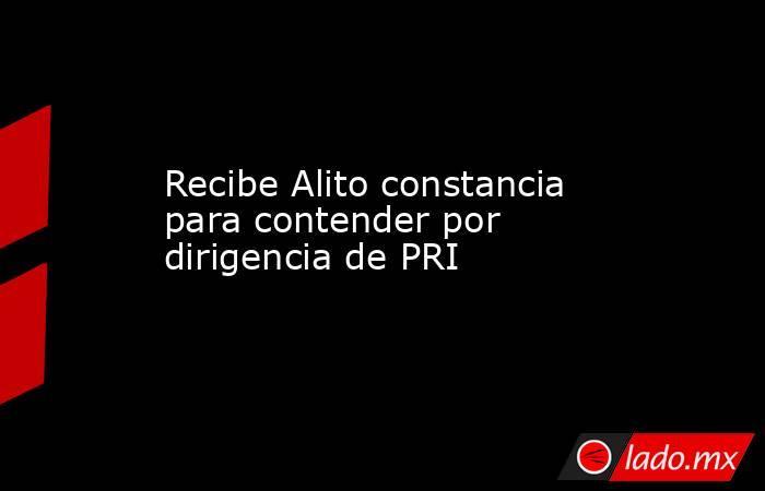 Recibe Alito constancia para contender por dirigencia de PRI. Noticias en tiempo real