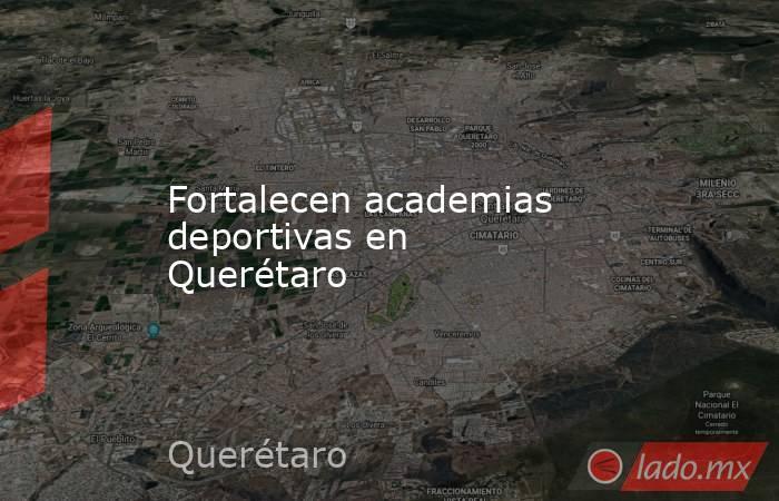 Fortalecen academias deportivas en Querétaro. Noticias en tiempo real