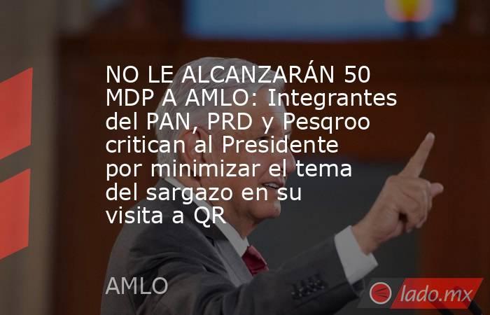 NO LE ALCANZARÁN 50 MDP A AMLO: Integrantes del PAN, PRD y Pesqroo critican al Presidente por minimizar el tema del sargazo en su visita a QR. Noticias en tiempo real