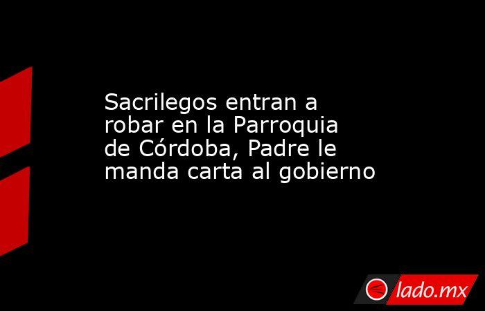 Sacrilegos entran a robar en la Parroquia de Córdoba, Padre le manda carta al gobierno. Noticias en tiempo real