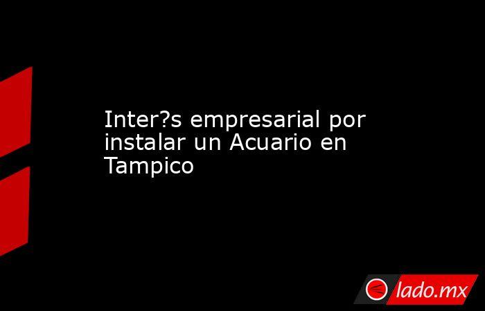 Inter?s empresarial por instalar un Acuario en Tampico. Noticias en tiempo real