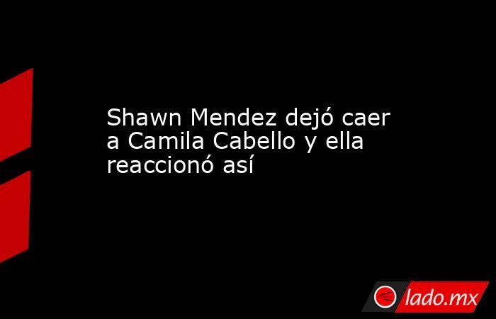 Shawn Mendez dejó caer a Camila Cabello y ella reaccionó así. Noticias en tiempo real