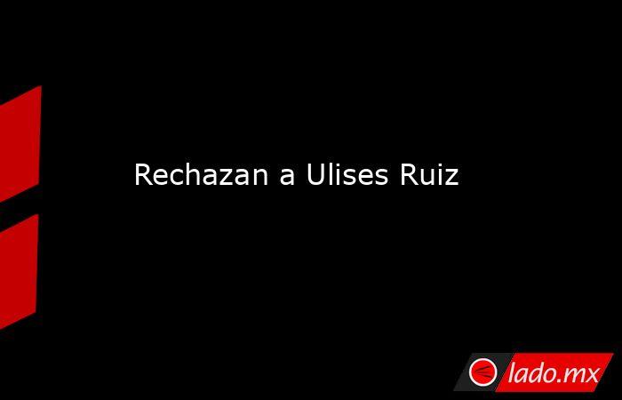 Rechazan a Ulises Ruiz. Noticias en tiempo real