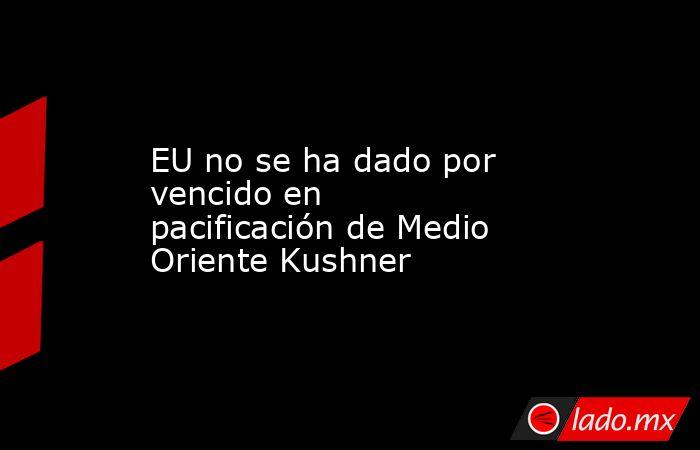 EU no se ha dado por vencido en pacificación de Medio Oriente Kushner. Noticias en tiempo real