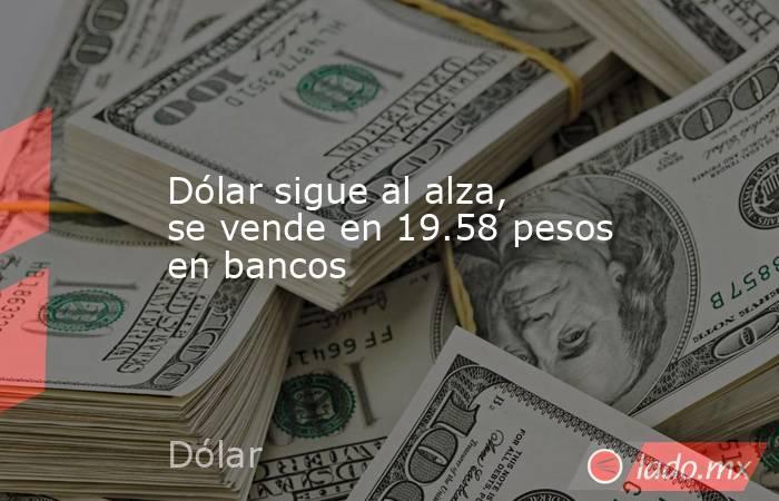 Dólar sigue al alza, se vende en 19.58 pesos en bancos. Noticias en tiempo real
