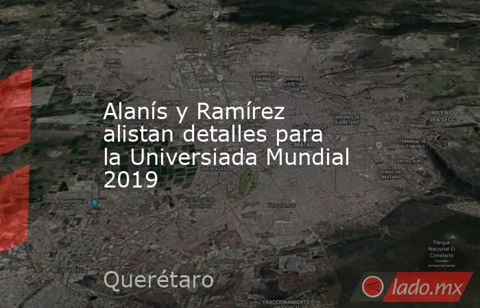 Alanís y Ramírez alistan detalles para la Universiada Mundial 2019. Noticias en tiempo real