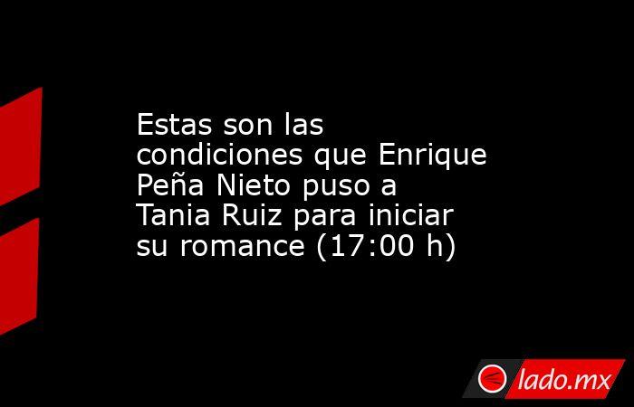 Estas son las condiciones que Enrique Peña Nieto puso a Tania Ruiz para iniciar su romance (17:00 h). Noticias en tiempo real