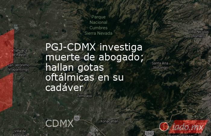 PGJ-CDMX investiga muerte de abogado; hallan gotas oftálmicas en su cadáver. Noticias en tiempo real