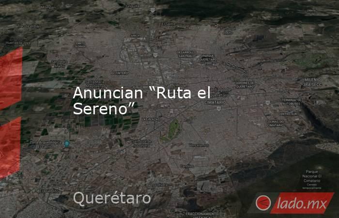 """Anuncian """"Ruta el Sereno"""". Noticias en tiempo real"""