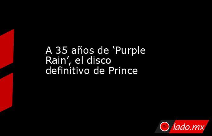 A 35 años de 'Purple Rain', el disco definitivo de Prince. Noticias en tiempo real