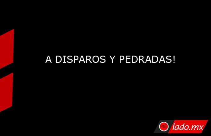 A DISPAROS Y PEDRADAS!. Noticias en tiempo real