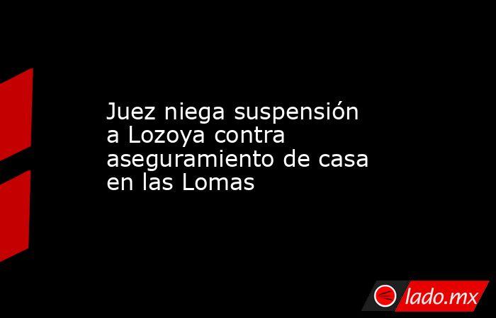 Juez niega suspensión a Lozoya contra aseguramiento de casa en las Lomas . Noticias en tiempo real