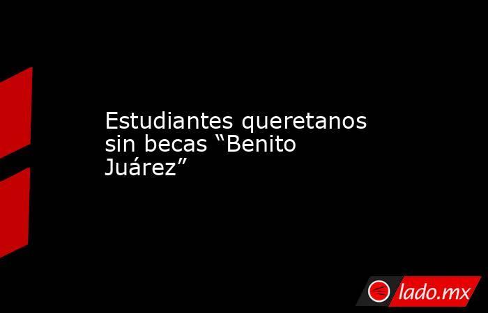 """Estudiantes queretanos sin becas """"Benito Juárez"""". Noticias en tiempo real"""