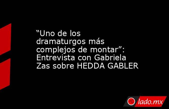 """""""Uno de los dramaturgos más complejos de montar"""": Entrevista con Gabriela Zas sobre HEDDA GABLER. Noticias en tiempo real"""
