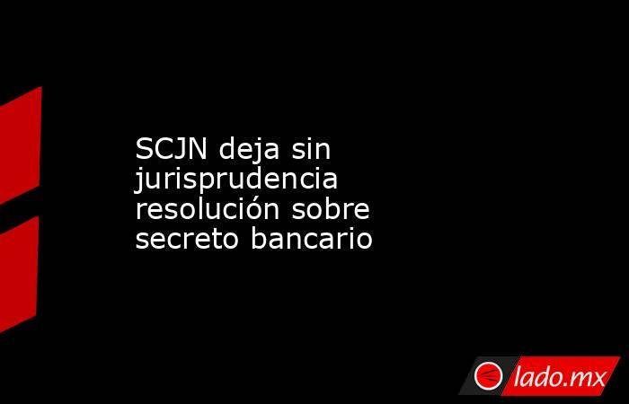 SCJN deja sin jurisprudencia resolución sobre secreto bancario. Noticias en tiempo real