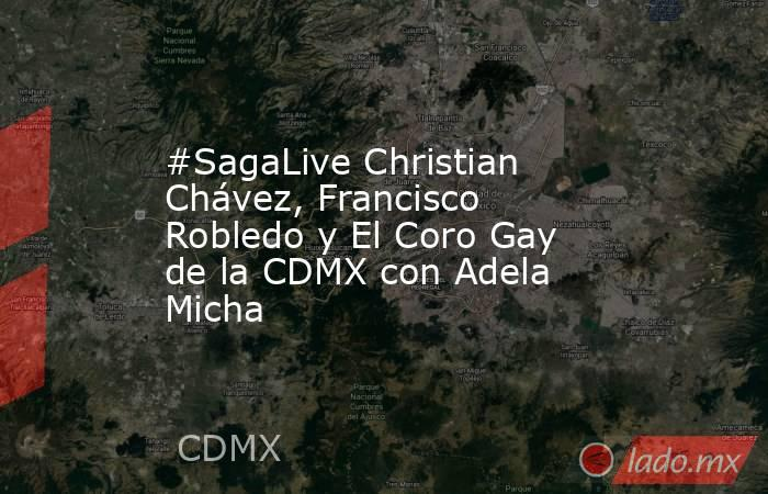 #SagaLive Christian Chávez, Francisco Robledo y El Coro Gay de la CDMX con Adela Micha. Noticias en tiempo real