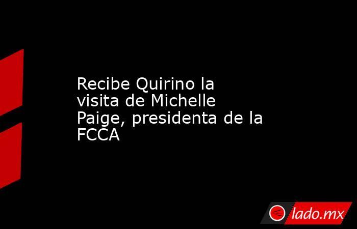 Recibe Quirino la visita de Michelle Paige, presidenta de la FCCA. Noticias en tiempo real