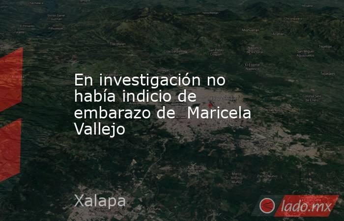 En investigación no había indicio de embarazo de  Maricela Vallejo. Noticias en tiempo real
