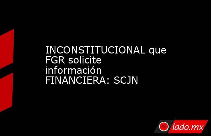 INCONSTITUCIONAL que FGR solicite información FINANCIERA: SCJN. Noticias en tiempo real