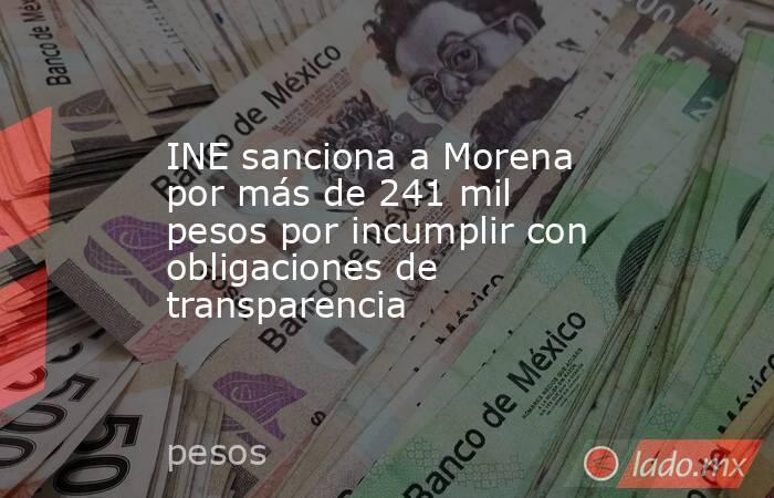 INE sanciona a Morena por más de 241 mil pesos por incumplir con obligaciones de transparencia. Noticias en tiempo real
