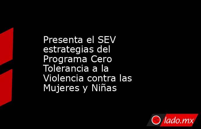 Presenta el SEV estrategias del Programa Cero Tolerancia a la Violencia contra las Mujeres y Niñas. Noticias en tiempo real