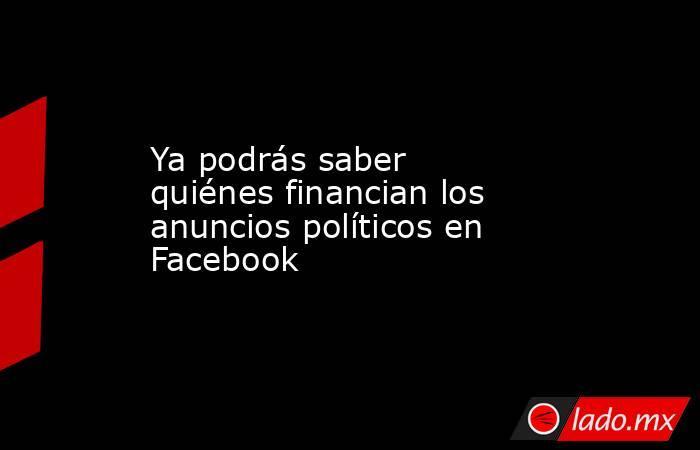 Ya podrás saber quiénes financian los anuncios políticos en Facebook. Noticias en tiempo real