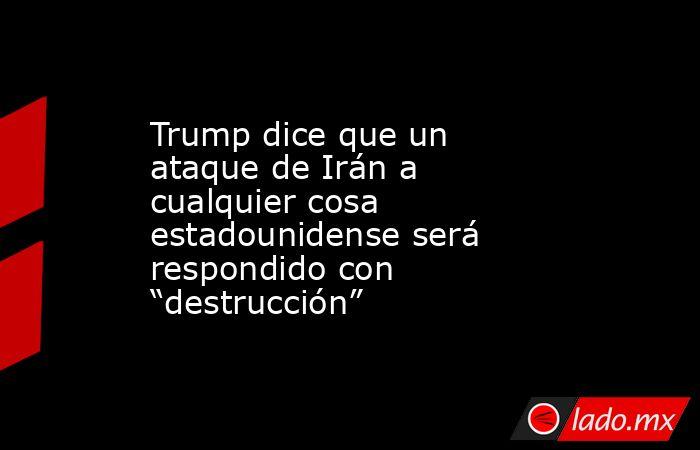 """Trump dice que un ataque de Irán a cualquier cosa estadounidense será respondido con """"destrucción"""". Noticias en tiempo real"""