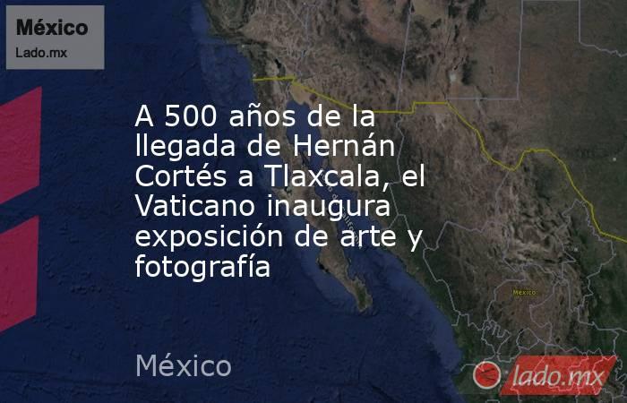 A 500 años de la llegada de Hernán Cortés a Tlaxcala, el Vaticano inaugura exposición de arte y fotografía. Noticias en tiempo real