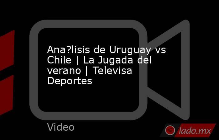Ana?lisis de Uruguay vs Chile   La Jugada del verano   Televisa Deportes. Noticias en tiempo real