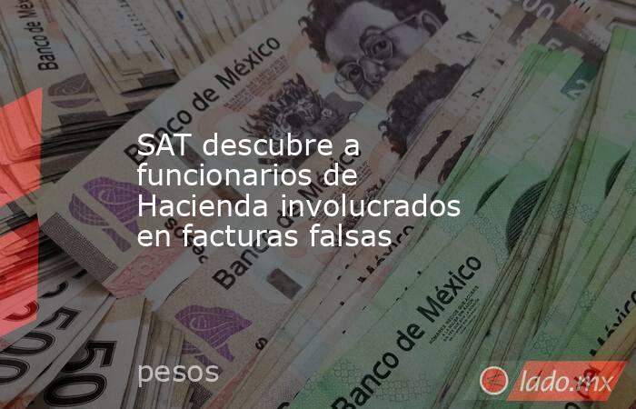 SAT descubre a funcionarios de Hacienda involucrados en facturas falsas. Noticias en tiempo real