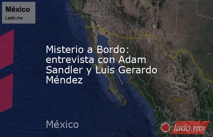 Misterio a Bordo: entrevista con Adam Sandler y Luis Gerardo Méndez. Noticias en tiempo real