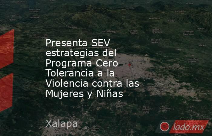 Presenta SEV estrategias del Programa Cero Tolerancia a la Violencia contra las Mujeres y Niñas. Noticias en tiempo real