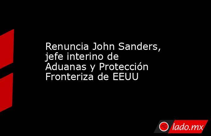 Renuncia John Sanders, jefe interino de Aduanas y Protección Fronteriza de EEUU. Noticias en tiempo real