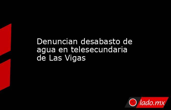 Denuncian desabasto de agua en telesecundaria de Las Vigas. Noticias en tiempo real
