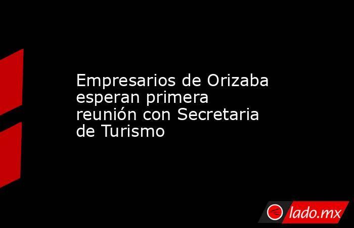 Empresarios de Orizaba esperan primera reunión con Secretaria de Turismo. Noticias en tiempo real