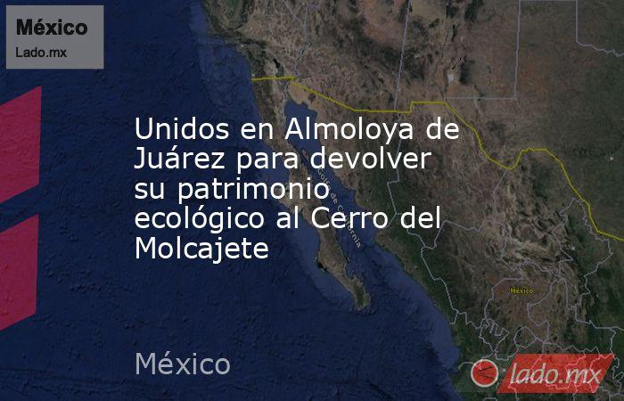 Unidos en Almoloya de Juárez para devolver su patrimonio ecológico al Cerro del Molcajete. Noticias en tiempo real