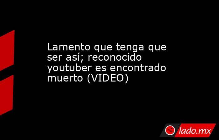 Lamento que tenga que ser así; reconocido youtuber es encontrado muerto (VIDEO) . Noticias en tiempo real