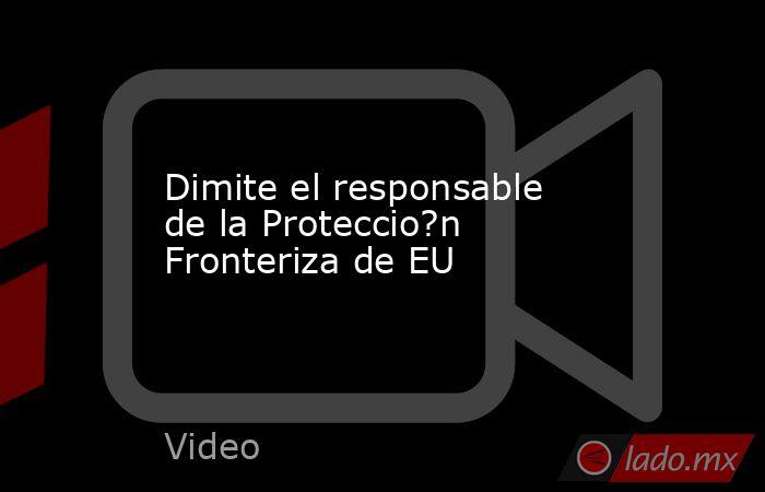 Dimite el responsable de la Proteccio?n Fronteriza de EU. Noticias en tiempo real