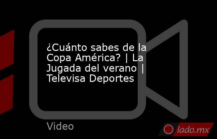¿Cuánto sabes de la Copa América? | La Jugada del verano | Televisa Deportes. Noticias en tiempo real
