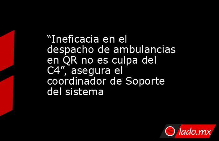 """""""Ineficacia en el despacho de ambulancias en QR no es culpa del C4"""", asegura el coordinador de Soporte del sistema. Noticias en tiempo real"""