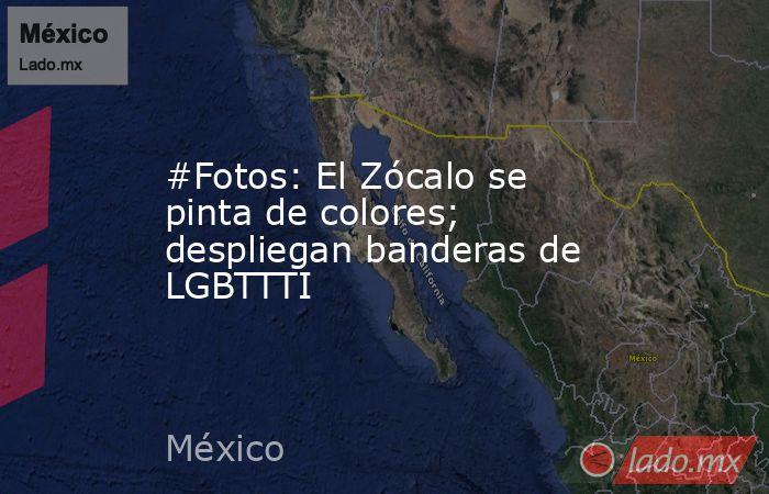 #Fotos: El Zócalo se pinta de colores; despliegan banderas de LGBTTTI. Noticias en tiempo real