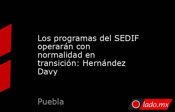 Los programas del SEDIF operarán con normalidad en transición: Hernández Davy. Noticias en tiempo real