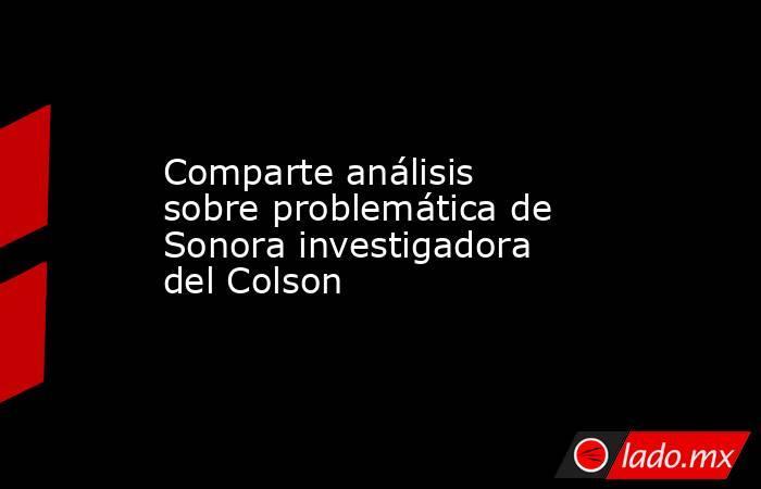 Comparte análisis sobre problemática de Sonora investigadora del Colson. Noticias en tiempo real