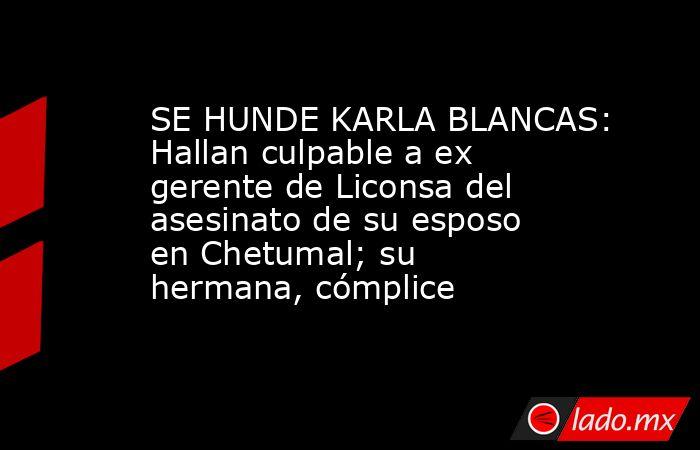 SE HUNDE KARLA BLANCAS: Hallan culpable a ex gerente de Liconsa del asesinato de su esposo en Chetumal; su hermana, cómplice. Noticias en tiempo real