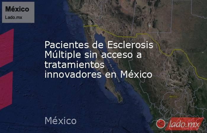 Pacientes de Esclerosis Múltiple sin acceso a tratamientos innovadores en México. Noticias en tiempo real