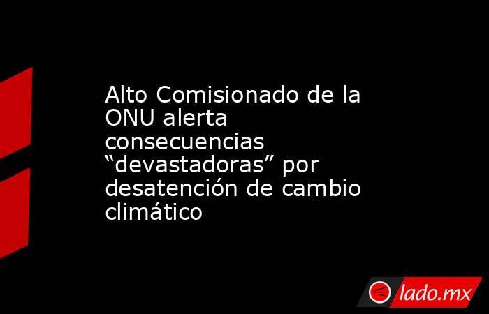 """Alto Comisionado de la ONU alerta consecuencias """"devastadoras"""" por desatención de cambio climático. Noticias en tiempo real"""