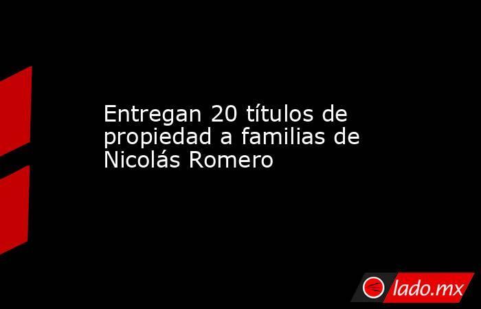 Entregan 20 títulos de propiedad a familias de Nicolás Romero. Noticias en tiempo real