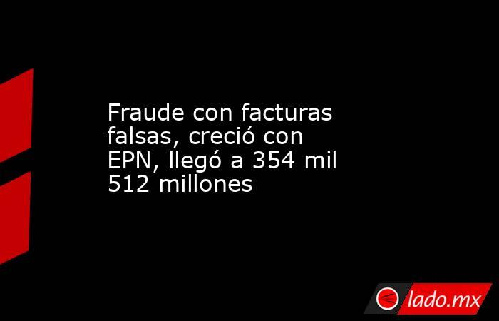 Fraude con facturas falsas, creció con EPN, llegó a 354 mil 512 millones. Noticias en tiempo real
