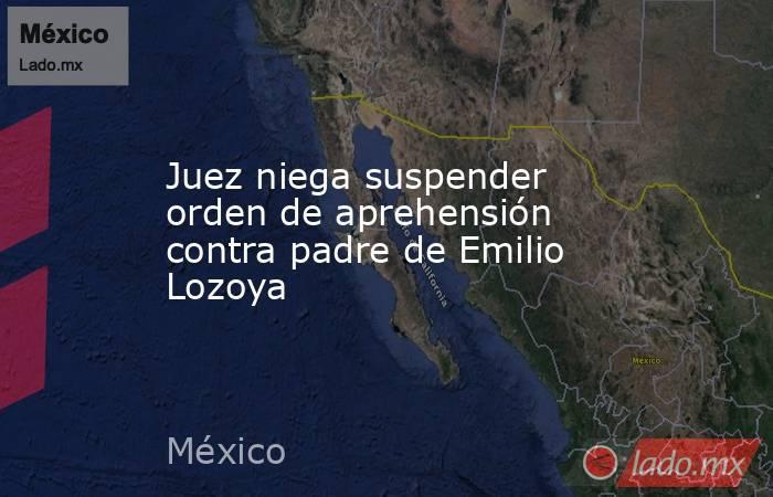 Juez niega suspender orden de aprehensión contra padre de Emilio Lozoya. Noticias en tiempo real